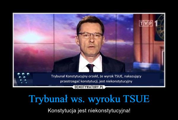 Trybunał ws. wyroku TSUE – Konstytucja jest niekonstytucyjna!
