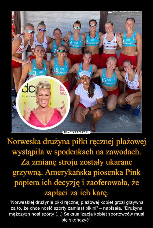 Norweska drużyna piłki ręcznej plażowej wystąpiła w spodenkach na zawodach. Za zmianę stroju zostały ukarane grzywną. Amerykańska piosenka Pink popiera ich decyzję i zaoferowała, że zapłaci za ich karę.