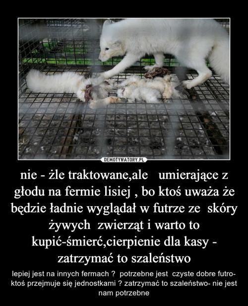 nie - żle traktowane,ale   umierające z głodu na fermie lisiej , bo ktoś uważa że będzie ładnie wyglądał w futrze ze  skóry żywych  zwierząt i warto to kupić-śmierć,cierpienie dla kasy - zatrzymać to szaleństwo