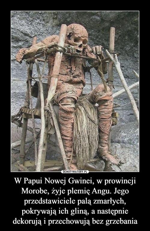 W Papui Nowej Gwinei, w prowincji Morobe, żyje plemię Angu. Jego przedstawiciele palą zmarłych, pokrywają ich gliną, a następnie dekorują i przechowują bez grzebania