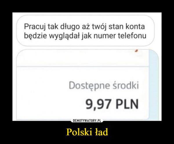 Polski ład –  Pracuj tak długo aż twój stan kontabędzie wyglądał jak numer telefonuDostępne środki9,97 PLN