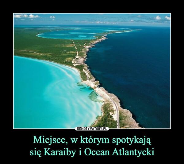 Miejsce, w którym spotykająsię Karaiby i Ocean Atlantycki –