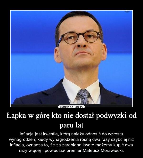 Łapka w górę kto nie dostał podwyżki od paru lat – Inflacja jest kwestią, którą należy odnosić do wzrostu wynagrodzeń; kiedy wynagrodzenia rosną dwa razy szybciej niż inflacja, oznacza to, że za zarabianą kwotę możemy kupić dwa razy więcej - powiedział premier Mateusz Morawiecki.