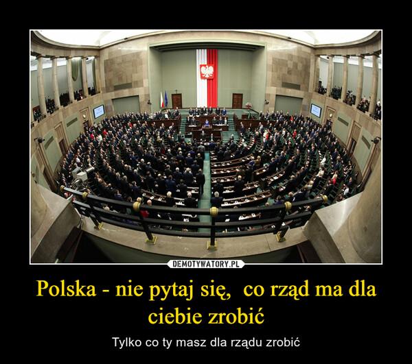 Polska - nie pytaj się,  co rząd ma dla ciebie zrobić – Tylko co ty masz dla rządu zrobić
