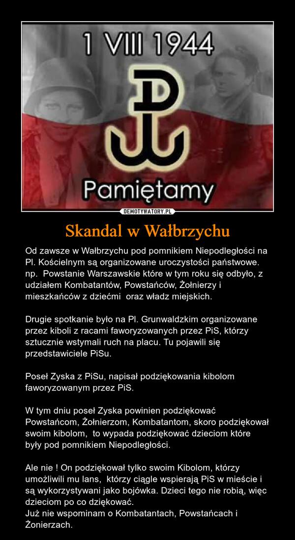 Skandal w Wałbrzychu – Od zawsze w Wałbrzychu pod pomnikiem Niepodległości na Pl. Kościelnym są organizowane uroczystości państwowe. np.  Powstanie Warszawskie które w tym roku się odbyło, z udziałem Kombatantów, Powstańców, Żołnierzy i mieszkańców z dziećmi  oraz władz miejskich. Drugie spotkanie było na Pl. Grunwaldzkim organizowane przez kiboli z racami faworyzowanych przez PiS, którzy sztucznie wstymali ruch na placu. Tu pojawili się przedstawiciele PiSu. Poseł Zyska z PiSu, napisał podziękowania kibolom faworyzowanym przez PiS. W tym dniu poseł Zyska powinien podziękować Powstańcom, Żołnierzom, Kombatantom, skoro podziękował swoim kibolom,  to wypada podziękować dzieciom które  były pod pomnikiem Niepodległości. Ale nie ! On podziękował tylko swoim Kibolom, którzy umożliwili mu lans,  którzy ciągle wspierają PiS w mieście i są wykorzystywani jako bojówka. Dzieci tego nie robią, więc dzieciom po co dziękować. Już nie wspominam o Kombatantach, Powstańcach i Żonierzach.