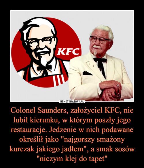 """Colonel Saunders, założyciel KFC, nie lubił kierunku, w którym poszły jego restauracje. Jedzenie w nich podawane określił jako """"najgorszy smażony kurczak jakiego jadłem"""", a smak sosów """"niczym klej do tapet"""""""