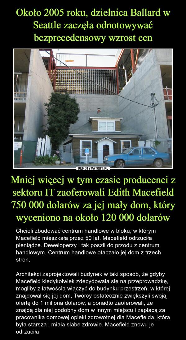 Mniej więcej w tym czasie producenci z sektoru IT zaoferowali Edith Macefield 750 000 dolarów za jej mały dom, który wyceniono na około 120 000 dolarów – Chcieli zbudować centrum handlowe w bloku, w którym Macefield mieszkała przez 50 lat. Macefield odrzuciła pieniądze. Deweloperzy i tak poszli do przodu z centrum handlowym. Centrum handlowe otaczało jej dom z trzech stron.Architekci zaprojektowali budynek w taki sposób, że gdyby Macefield kiedykolwiek zdecydowała się na przeprowadzkę, mogliby z łatwością włączyć do budynku przestrzeń, w której znajdował się jej dom. Twórcy ostatecznie zwiększyli swoją ofertę do 1 miliona dolarów, a ponadto zaoferowali, że znajdą dla niej podobny dom w innym miejscu i zapłacą za pracownika domowej opieki zdrowotnej dla Macefielda, która była starsza i miała słabe zdrowie. Macefield znowu je odrzuciła