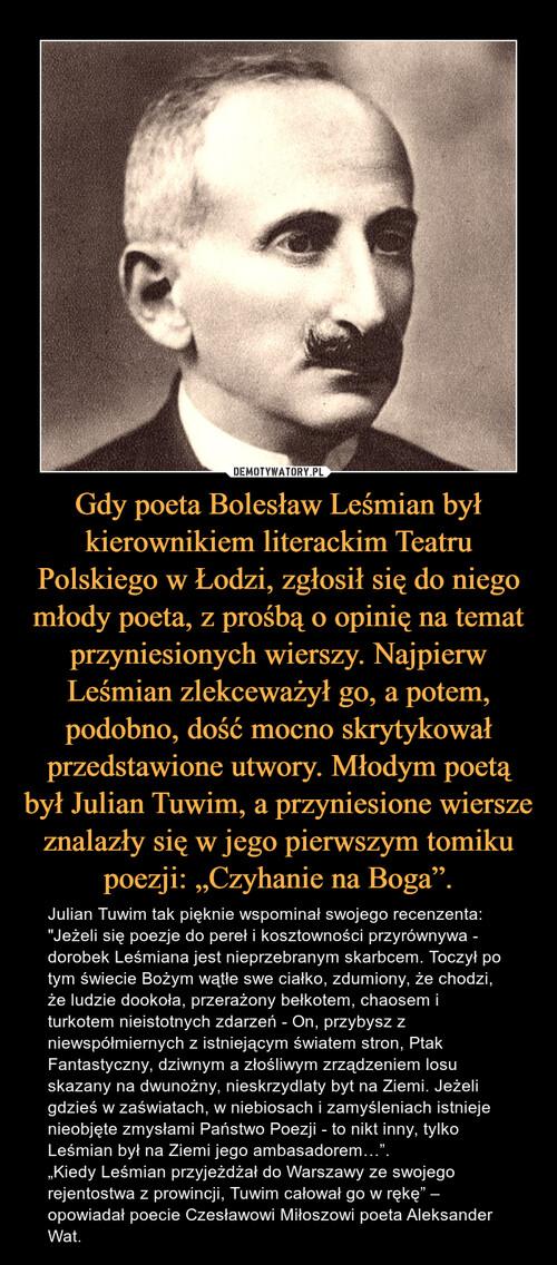 """Gdy poeta Bolesław Leśmian był kierownikiem literackim Teatru Polskiego w Łodzi, zgłosił się do niego młody poeta, z prośbą o opinię na temat przyniesionych wierszy. Najpierw Leśmian zlekceważył go, a potem, podobno, dość mocno skrytykował przedstawione utwory. Młodym poetą był Julian Tuwim, a przyniesione wiersze znalazły się w jego pierwszym tomiku poezji: """"Czyhanie na Boga""""."""