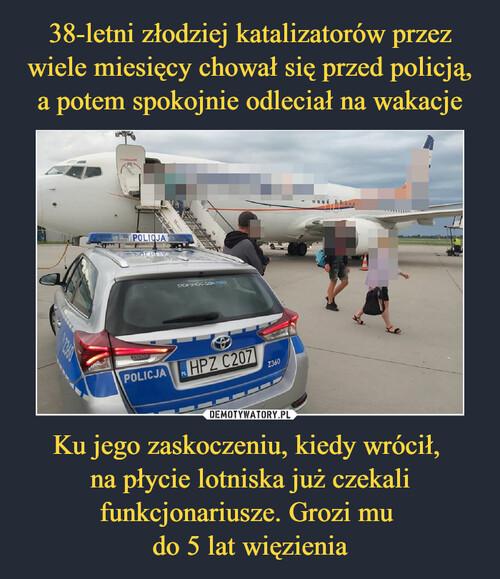 38-letni złodziej katalizatorów przez wiele miesięcy chował się przed policją, a potem spokojnie odleciał na wakacje Ku jego zaskoczeniu, kiedy wrócił,  na płycie lotniska już czekali funkcjonariusze. Grozi mu  do 5 lat więzienia