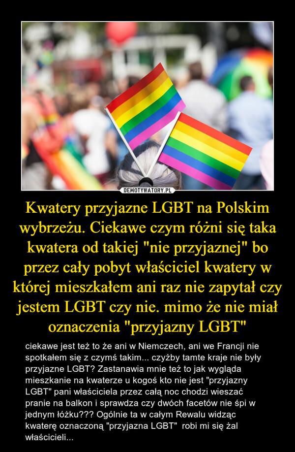 """Kwatery przyjazne LGBT na Polskim wybrzeżu. Ciekawe czym różni się taka kwatera od takiej """"nie przyjaznej"""" bo przez cały pobyt właściciel kwatery w której mieszkałem ani raz nie zapytał czy jestem LGBT czy nie. mimo że nie miał oznaczenia """"przyjazny LGBT"""" – ciekawe jest też to że ani w Niemczech, ani we Francji nie spotkałem się z czymś takim... czyżby tamte kraje nie były przyjazne LGBT? Zastanawia mnie też to jak wygląda mieszkanie na kwaterze u kogoś kto nie jest """"przyjazny LGBT"""" pani właściciela przez całą noc chodzi wieszać pranie na balkon i sprawdza czy dwóch facetów nie śpi w jednym łóżku??? Ogólnie ta w całym Rewalu widząc kwaterę oznaczoną """"przyjazna LGBT""""  robi mi się żal właścicieli..."""