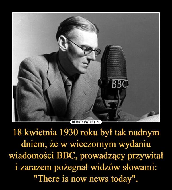"""18 kwietnia 1930 roku był tak nudnym dniem, że w wieczornym wydaniu wiadomości BBC, prowadzący przywitał i zarazem pożegnał widzów słowami: """"There is now news today"""". –"""