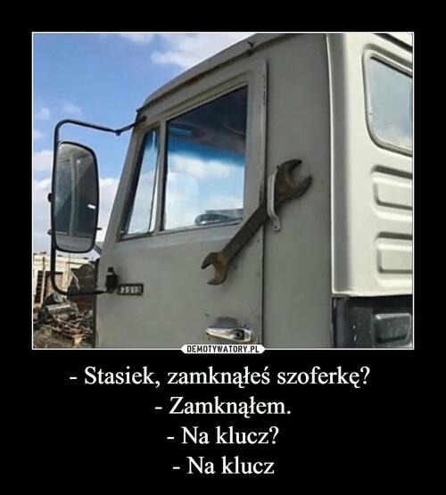 - Stasiek, zamknąłeś szoferkę?  - Zamknąłem. - Na klucz? - Na klucz