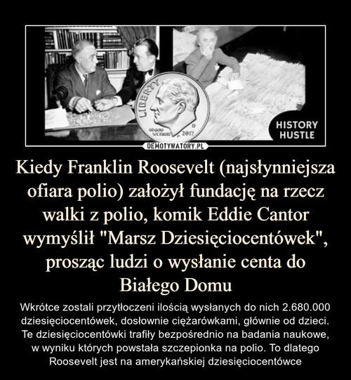 """Kiedy Franklin Roosevelt (najsłynniejsza ofiara polio) założył fundację na rzecz walki z polio, komik Eddie Cantor wymyślił """"Marsz Dziesięciocentówek"""", prosząc ludzi o wysłanie centa do Białego Domu"""