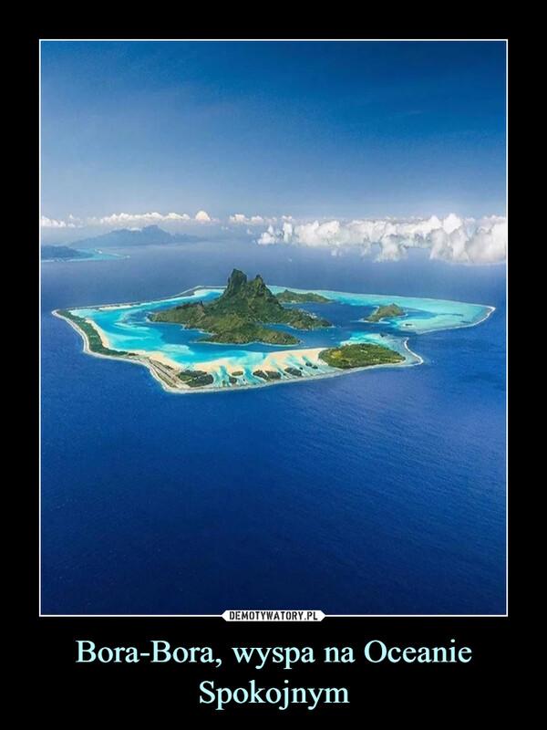 Bora-Bora, wyspa na Oceanie Spokojnym –