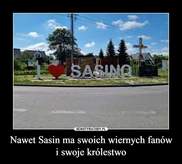 Nawet Sasin ma swoich wiernych fanów i swoje królestwo