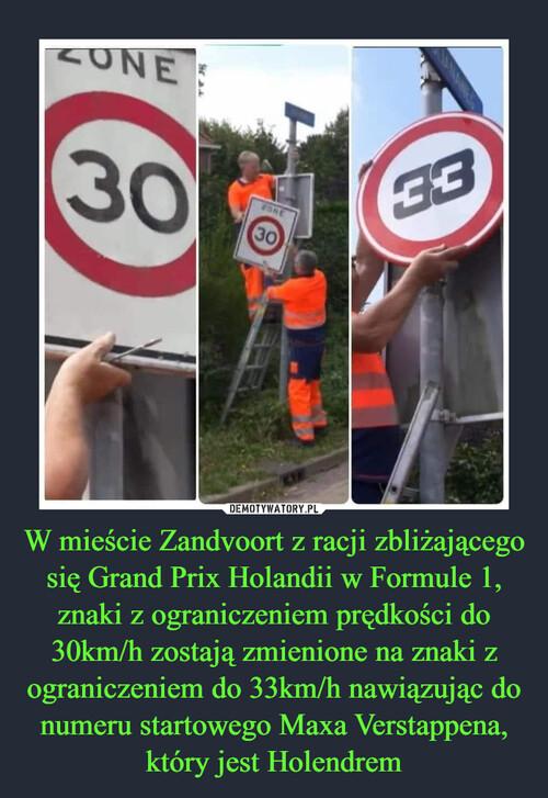W mieście Zandvoort z racji zbliżającego się Grand Prix Holandii w Formule 1, znaki z ograniczeniem prędkości do 30km/h zostają zmienione na znaki z ograniczeniem do 33km/h nawiązując do numeru startowego Maxa Verstappena, który jest Holendrem