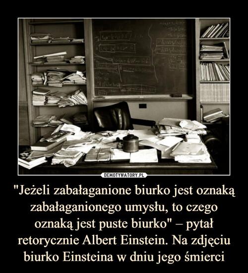 """""""Jeżeli zabałaganione biurko jest oznaką zabałaganionego umysłu, to czego oznaką jest puste biurko"""" – pytał retorycznie Albert Einstein. Na zdjęciu biurko Einsteina w dniu jego śmierci"""