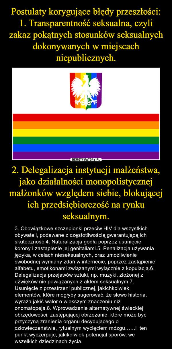 2. Delegalizacja instytucji małżeństwa, jako działalności monopolistycznej małżonków względem siebie, blokującej ich przedsiębiorczość na rynku seksualnym. – 3. Obowiązkowe szczepionki przeciw HIV dla wszystkich obywateli, podawane z częstotliwością gwarantującą ich skuteczność.4. Naturalizacja godła poprzez usunięcie korony i zastąpienie jej genitaliami.5. Penalizacja używania języka, w celach nieseksualnych, oraz umożliwienie swobodnej wymiany zdań w internecie, poprzez zastąpienie alfabetu, emotikonami związanymi wyłącznie z kopulacją.6. Delegalizacja przejawów sztuki, np. muzyki, złożonej z dźwięków nie powiązanych z aktem seksualnym.7. Usunięcie z przestrzeni publicznej, jakichkolwiek elementów, które mogłyby sugerować, że słowo historia, wyraża jakiś walor o większym znaczeniu niż onomatopeja.8. Wprowadzenie alternatywnej świeckiej obrzędowości, zastępującej obrzezanie, które może być przyczyną zranienia organu decydującego o człowieczeństwie, rytualnym wycięciem mózgu……i  ten punkt wyczerpuje, jakikolwiek potencjał sporów, we wszelkich dziedzinach życia.