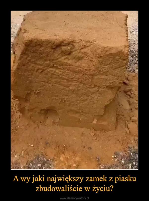 A wy jaki największy zamek z piasku zbudowaliście w życiu? –