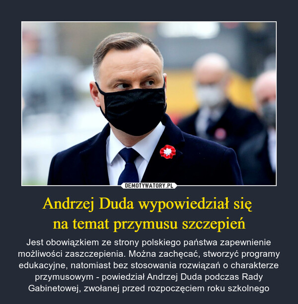 Andrzej Duda wypowiedział się na temat przymusu szczepień – Jest obowiązkiem ze strony polskiego państwa zapewnienie możliwości zaszczepienia. Można zachęcać, stworzyć programy edukacyjne, natomiast bez stosowania rozwiązań o charakterze przymusowym - powiedział Andrzej Duda podczas Rady Gabinetowej, zwołanej przed rozpoczęciem roku szkolnego