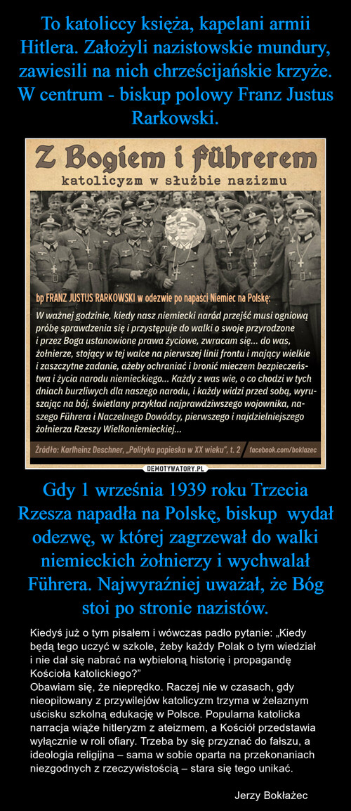 To katoliccy księża, kapelani armii Hitlera. Założyli nazistowskie mundury, zawiesili na nich chrześcijańskie krzyże. W centrum - biskup polowy Franz Justus Rarkowski. Gdy 1 września 1939 roku Trzecia Rzesza napadła na Polskę, biskup  wydał odezwę, w której zagrzewał do walki niemieckich żołnierzy i wychwalał Führera. Najwyraźniej uważał, że Bóg stoi po stronie nazistów.