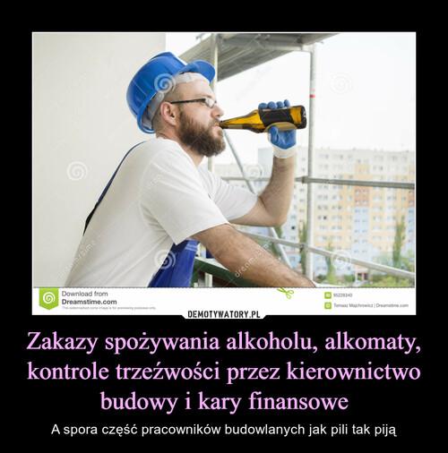 Zakazy spożywania alkoholu, alkomaty, kontrole trzeźwości przez kierownictwo budowy i kary finansowe