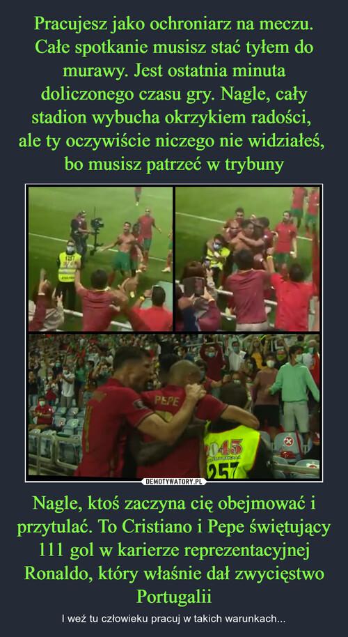 Pracujesz jako ochroniarz na meczu. Całe spotkanie musisz stać tyłem do murawy. Jest ostatnia minuta doliczonego czasu gry. Nagle, cały stadion wybucha okrzykiem radości,  ale ty oczywiście niczego nie widziałeś,  bo musisz patrzeć w trybuny Nagle, ktoś zaczyna cię obejmować i przytulać. To Cristiano i Pepe świętujący 111 gol w karierze reprezentacyjnej Ronaldo, który właśnie dał zwycięstwo Portugalii