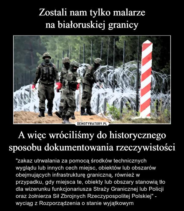 """A więc wróciliśmy do historycznegosposobu dokumentowania rzeczywistości – """"zakaz utrwalania za pomocą środków technicznych wyglądu lub innych cech miejsc, obiektów lub obszarów obejmujących infrastrukturę graniczną, również w przypadku, gdy miejsca te, obiekty lub obszary stanowią tło dla wizerunku funkcjonariusza Straży Granicznej lub Policji oraz żołnierza Sił Zbrojnych Rzeczypospolitej Polskiej"""" - wyciąg z Rozporządzenia o stanie wyjątkowym"""
