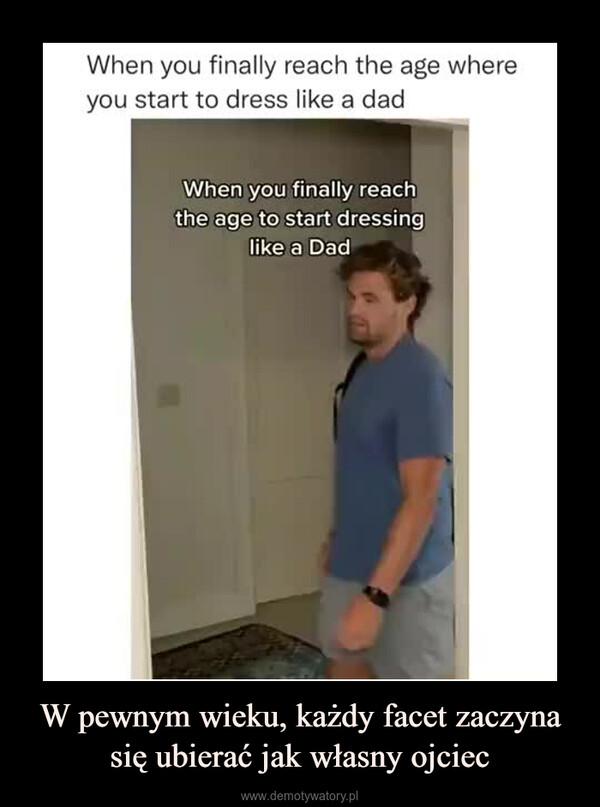 W pewnym wieku, każdy facet zaczyna się ubierać jak własny ojciec –