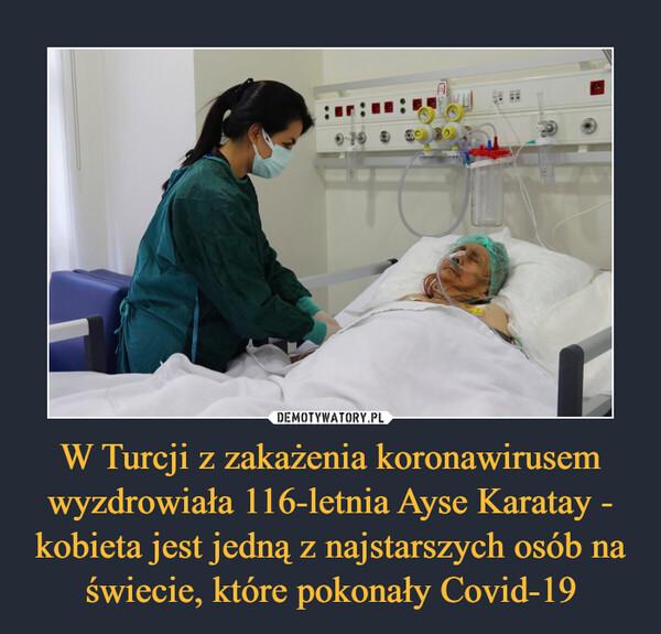 W Turcji z zakażenia koronawirusem wyzdrowiała 116-letnia Ayse Karatay - kobieta jest jedną z najstarszych osób na świecie, które pokonały Covid-19 –