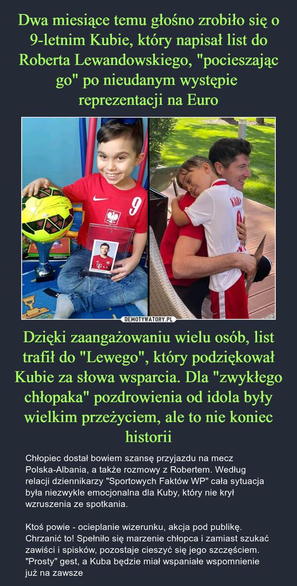 """Dzięki zaangażowaniu wielu osób, list trafił do """"Lewego"""", który podziękował Kubie za słowa wsparcia. Dla """"zwykłego chłopaka"""" pozdrowienia od idola były wielkim przeżyciem, ale to nie koniec historii – Chłopiec dostał bowiem szansę przyjazdu na mecz Polska-Albania, a także rozmowy z Robertem. Według relacji dziennikarzy """"Sportowych Faktów WP"""" cała sytuacja była niezwykle emocjonalna dla Kuby, który nie krył wzruszenia ze spotkania.Ktoś powie - ocieplanie wizerunku, akcja pod publikę. Chrzanić to! Spełniło się marzenie chłopca i zamiast szukać zawiści i spisków, pozostaje cieszyć się jego szczęściem. """"Prosty"""" gest, a Kuba będzie miał wspaniałe wspomnienie już na zawsze"""