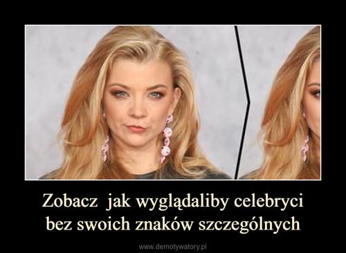 Zobacz  jak wyglądaliby celebryci bez swoich znaków szczególnych