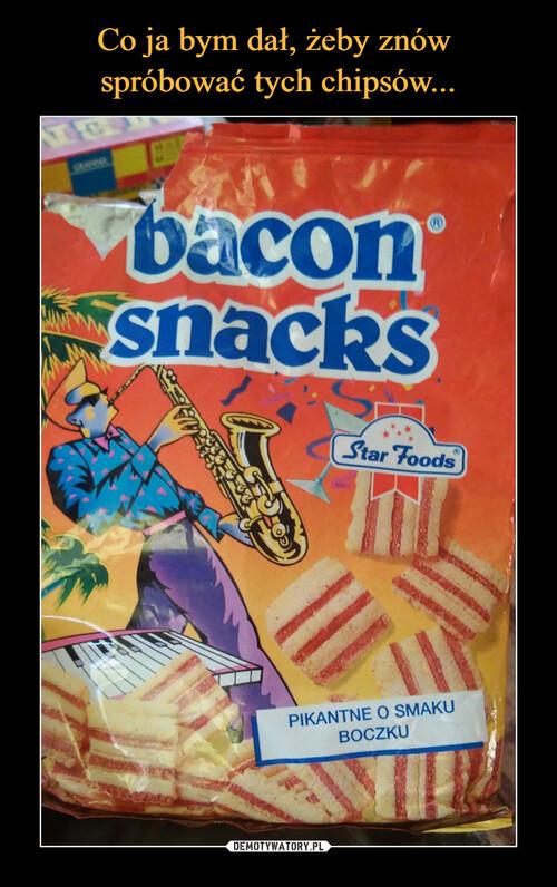Co ja bym dał, żeby znów  spróbować tych chipsów...