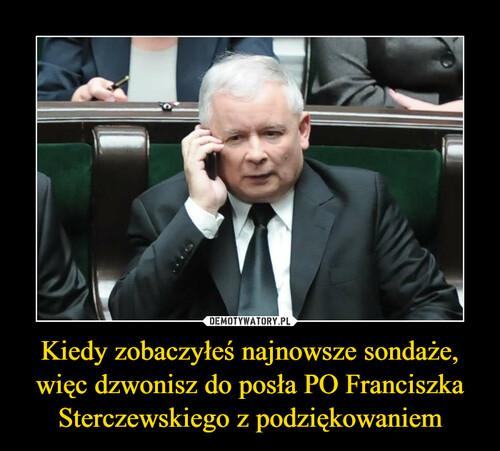 Kiedy zobaczyłeś najnowsze sondaże, więc dzwonisz do posła PO Franciszka Sterczewskiego z podziękowaniem
