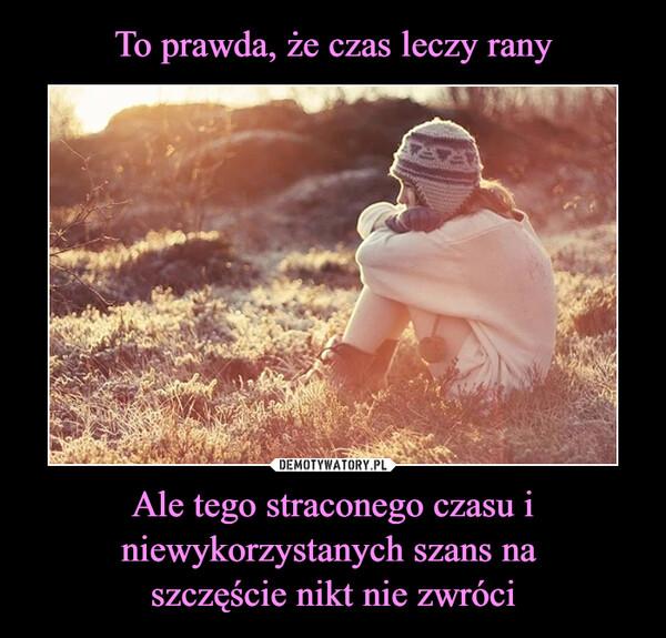Ale tego straconego czasu i niewykorzystanych szans na szczęście nikt nie zwróci –