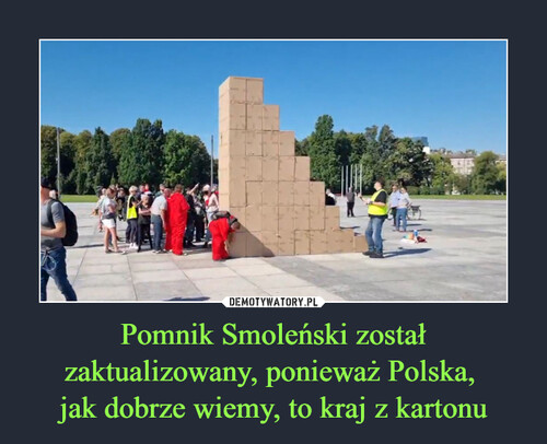 Pomnik Smoleński został zaktualizowany, ponieważ Polska,  jak dobrze wiemy, to kraj z kartonu