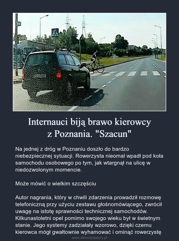 """Internauci biją brawo kierowcyz Poznania. """"Szacun"""" – Na jednej z dróg w Poznaniu doszło do bardzo niebezpiecznej sytuacji. Rowerzysta nieomal wpadł pod koła samochodu osobowego po tym, jak wtargnął na ulicę w niedozwolonym momencie.Może mówić o wielkim szczęściuAutor nagrania, który w chwili zdarzenia prowadził rozmowę telefoniczną przy użyciu zestawu głośnomówiącego, zwrócił uwagę na istotę sprawności technicznej samochodów. Kilkunastoletni opel pomimo swojego wieku był w świetnym stanie. Jego systemy zadziałały wzorowo, dzięki czemu kierowca mógł gwałtownie wyhamować i ominąć rowerzystę"""