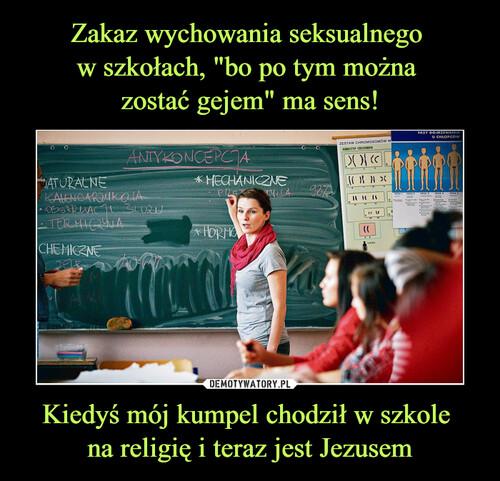 """Zakaz wychowania seksualnego  w szkołach, """"bo po tym można  zostać gejem"""" ma sens! Kiedyś mój kumpel chodził w szkole  na religię i teraz jest Jezusem"""
