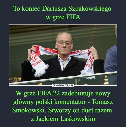 To koniec Dariusza Szpakowskiego  w grze FIFA W grze FIFA 22 zadebiutuje nowy główny polski komentator - Tomasz Smokowski. Stworzy on duet razem  z Jackiem Laskowskim