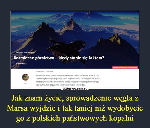 Jak znam życie, sprowadzenie węgla z Marsa wyjdzie i tak taniej niż wydobycie go z polskich państwowych kopalni