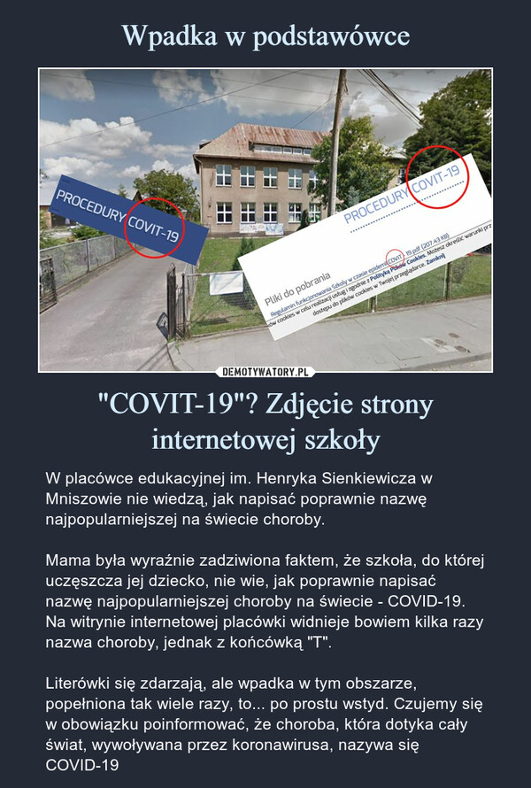 """""""COVIT-19""""? Zdjęcie strony internetowej szkoły – W placówce edukacyjnej im. Henryka Sienkiewicza w Mniszowie nie wiedzą, jak napisać poprawnie nazwę najpopularniejszej na świecie choroby.Mama była wyraźnie zadziwiona faktem, że szkoła, do której uczęszcza jej dziecko, nie wie, jak poprawnie napisać nazwę najpopularniejszej choroby na świecie - COVID-19. Na witrynie internetowej placówki widnieje bowiem kilka razy nazwa choroby, jednak z końcówką """"T"""".Literówki się zdarzają, ale wpadka w tym obszarze, popełniona tak wiele razy, to... po prostu wstyd. Czujemy się w obowiązku poinformować, że choroba, która dotyka cały świat, wywoływana przez koronawirusa, nazywa się COVID-19 W placówce edukacyjnej im. Henryka Sienkiewicza w Mniszowie nie wiedzą, jak napisać poprawnie nazwę najpopularniejszej na świecie choroby.Mama była wyraźnie zadziwiona faktem, że szkoła, do której uczęszcza jej dziecko, nie wie, jak poprawnie napisać nazwę najpopularniejszej choroby na świecie - COVID-19. Na witrynie internetowej placówki widnieje bowiem kilka razy nazwa choroby, jednak z końcówką """"T"""".Literówki się zdarzają, ale wpadka w tym obszarze, popełniona tak wiele razy, to... po prostu wstyd. Czujemy się w obowiązku poinformować, że choroba, która dotyka cały świat, wywoływana przez koronawirusa, nazywa się COVID-19"""