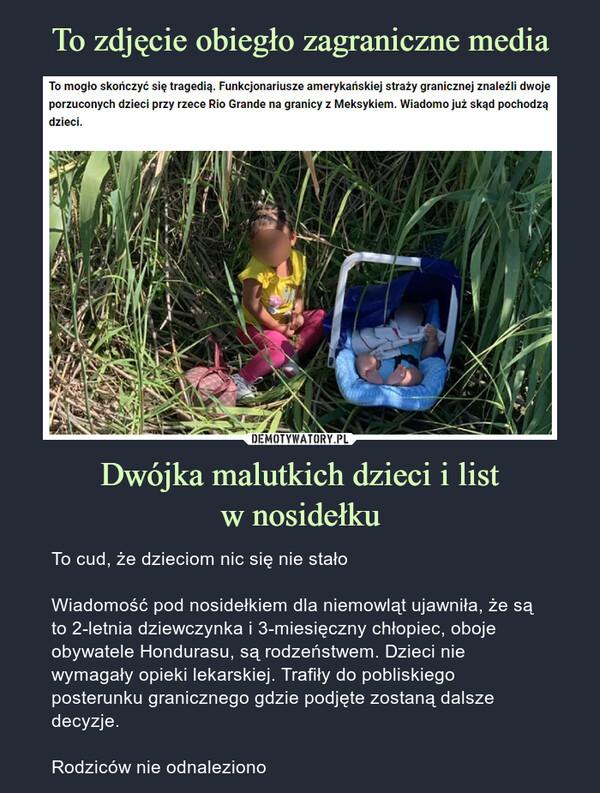 Dwójka malutkich dzieci i listw nosidełku – To cud, że dzieciom nic się nie stałoWiadomość pod nosidełkiem dla niemowląt ujawniła, że są to 2-letnia dziewczynka i 3-miesięczny chłopiec, oboje obywatele Hondurasu, są rodzeństwem. Dzieci nie wymagały opieki lekarskiej. Trafiły do pobliskiego posterunku granicznego gdzie podjęte zostaną dalsze decyzje.Rodziców nie odnaleziono