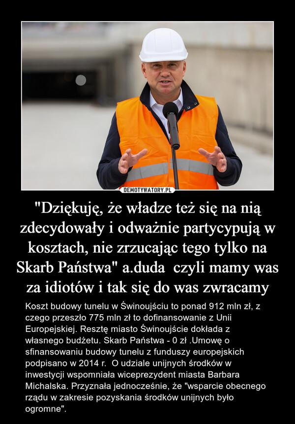 """""""Dziękuję, że władze też się na nią zdecydowały i odważnie partycypują w kosztach, nie zrzucając tego tylko na Skarb Państwa"""" a.duda  czyli mamy was za idiotów i tak się do was zwracamy – Koszt budowy tunelu w Świnoujściu to ponad 912 mln zł, z czego przeszło 775 mln zł to dofinansowanie z Unii Europejskiej. Resztę miasto Świnoujście dokłada z własnego budżetu. Skarb Państwa - 0 zł .Umowę o sfinansowaniu budowy tunelu z funduszy europejskich podpisano w 2014 r.  O udziale unijnych środków w inwestycji wspomniała wiceprezydent miasta Barbara Michalska. Przyznała jednocześnie, że """"wsparcie obecnego rządu w zakresie pozyskania środków unijnych było ogromne""""."""