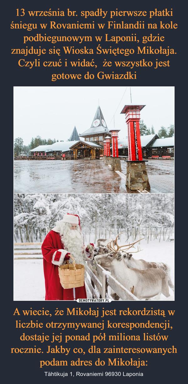 A wiecie, że Mikołaj jest rekordzistą w liczbie otrzymywanej korespondencji, dostaje jej ponad pół miliona listów rocznie. Jakby co, dla zainteresowanych podam adres do Mikołaja: – Tähtikuja 1, Rovaniemi 96930 Laponia
