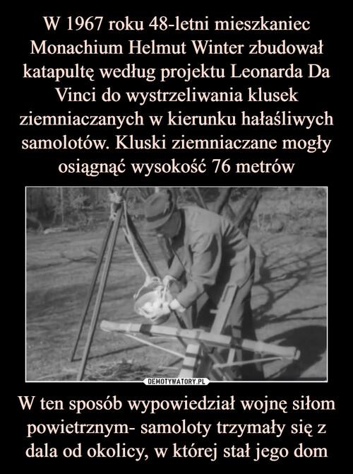 W 1967 roku 48-letni mieszkaniec Monachium Helmut Winter zbudował katapultę według projektu Leonarda Da Vinci do wystrzeliwania klusek ziemniaczanych w kierunku hałaśliwych samolotów. Kluski ziemniaczane mogły osiągnąć wysokość 76 metrów W ten sposób wypowiedział wojnę siłom powietrznym- samoloty trzymały się z dala od okolicy, w której stał jego dom