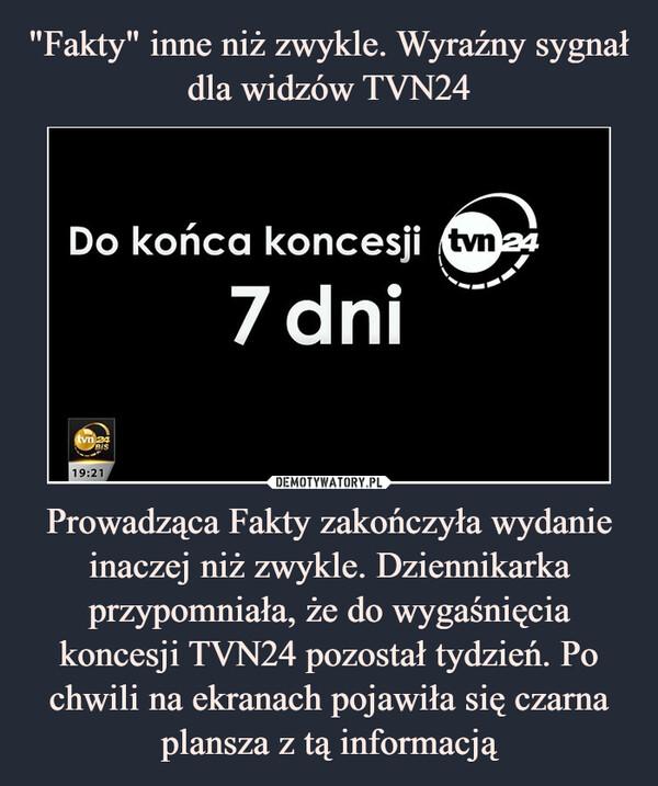 Prowadząca Fakty zakończyła wydanie inaczej niż zwykle. Dziennikarka przypomniała, że do wygaśnięcia koncesji TVN24 pozostał tydzień. Po chwili na ekranach pojawiła się czarna plansza z tą informacją –