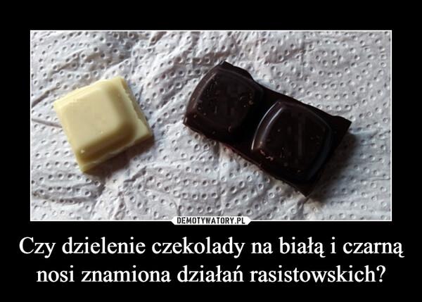 Czy dzielenie czekolady na białą i czarną nosi znamiona działań rasistowskich? –