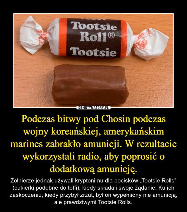 """Podczas bitwy pod Chosin podczas wojny koreańskiej, amerykańskim marines zabrakło amunicji. W rezultacie wykorzystali radio, aby poprosić o dodatkową amunicję. – Żołnierze jednak używali kryptonimu dla pocisków """"Tootsie Rolls"""" (cukierki podobne do toffi), kiedy składali swoje żądanie. Ku ich zaskoczeniu, kiedy przybył zrzut, był on wypełniony nie amunicją, ale prawdziwymi Tootsie Rolls."""
