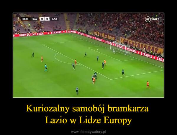Kuriozalny samobój bramkarza Lazio w Lidze Europy –