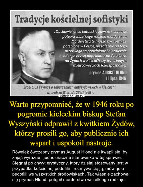 Warto przypomnieć, że w 1946 roku po pogromie kieleckim biskup Stefan Wyszyński odprawił z kwitkiem Żydów, którzy prosili go, aby publicznie ich wsparł i uspokoił nastroje.
